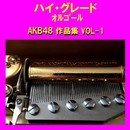 ハイ・グレード オルゴール作品集 AKB48 VOL-1/オルゴールサウンド J-POP