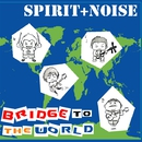 Bridge to the World 世界への架け橋/SPIRIT+NOISE