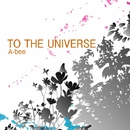 TO THE UNIVERS/A-bee