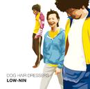 LOW-NIN/ドッグ・ヘアー・ドレッサーズ