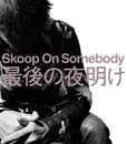 最後の夜明け/Skoop On Somebody