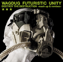 DESTROY THE DESTRUCTION -mash up & remixes-/WAGDUG FUTURISTIC UNITY