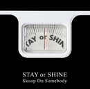 STAY or SHINE/Skoop On Somebody