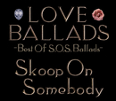 LOVE BALLADS ~Best Of S.O.S.Ballads/Skoop On Somebody