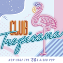Club Tropicana : non-stop the '80s disco pop/ヴァリアス