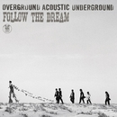 FOLLOW THE DREAM/OVERGROUND ACOUSTIC UNDERGROUND
