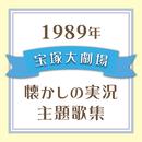 1989年 宝塚大劇場・懐かしの実況主題歌集/宝塚歌劇団