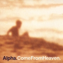 Come From Heaven/Alpha