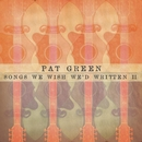Songs We Wish We'd Written II/Pat Green