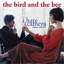 I Hate Camera - Japan-Only EP/The Bird And The Bee