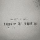 Songs For The Exhausted (EU Version)/Naked Lunch