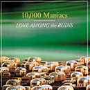 Love Among The Ruins/10000 Maniacs