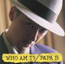 WHO AM I?/PAPA B