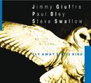 Fly Away Little Bird/Jimmy Giuffre, Paul Bley, Steve Swallow