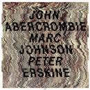 John Abercrombie / Marc Johnson / Peter Erskine/John Abercrombie, Marc Johnson, Peter Erskine