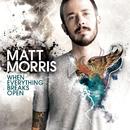 When Everything Breaks Open/Matt Morris
