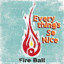 Everything's So Nice/FIRE BALL