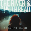 The River & The Thread (Deluxe)/Rosanne Cash