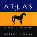 Atlas - An Opera In Three Parts/Meredith Monk