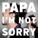 I'm Not Sorry/PAPA
