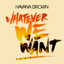 Whatever We Want/Havana Brown