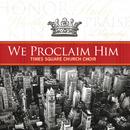 We Proclaim Him/Times Square Church Choir
