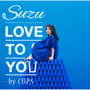 LOVE TO YOU -by CUPS-/Suzu