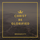 Christ Be Glorified/BridgeCity