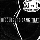 Bang That/Disclosure