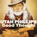 Good Though!/Utah Phillips