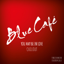 You May Be In Love CHILLOUT/Blue Cafe
