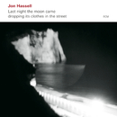 Last Night The Moon Came Dropping Its Clothes In The Street/Jon Hassell