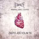 Zašto Još Volim Te (feat. Marin Jurić-Čivro)/Luminize