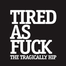 Tired As Fuck/The Tragically Hip