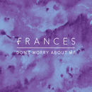 Don't Worry About Me (Remixes)/Frances