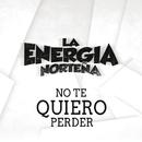 No Te Quiero Perder/La Energia Norteña