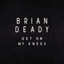 Get On My Knees/Brian Deady