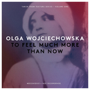 To Feel Much More Than Now/Olga Wojciechowska