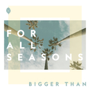 Bigger Than/For All Seasons