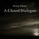 A Closed Dialogue/Stray Ghost