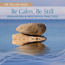 Be Calm, Be Still - Relaxation & Meditation Practices/Gillian Ross