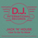 I Got To Go To Work (Remixes)/Jack'n'House