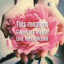 This moment/C'mon, it's my life/LOVE PSYCHEDELICO