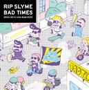 BAD TIMES/RIP SLYME