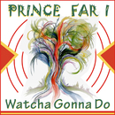 Watcha Gonna Do/Prince Far I