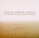 And On Earth, Peace: A Chanticleer Mass/Chanticleer