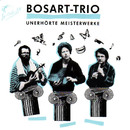 Unerhörte Meisterwerke/Bosart-Trio