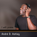 I Will Praise/André D. Ashley