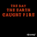 The Day the Earth Caught Fire 2012/DJ Wag