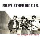 The Arrogance Of Youth/Riley Etheridge, Jr.